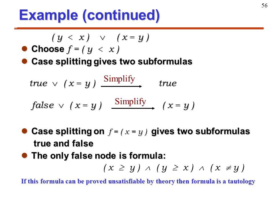 56 Example (continued) ( y < x )  ( x = y ) ( y < x )  ( x = y ) Choose f = ( y < x ) Choose f = ( y < x ) lCase splitting gives two subformulas tru