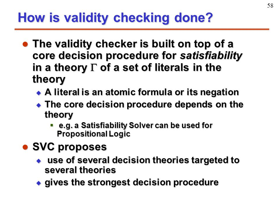 58 How is validity checking done? l The validity checker is built on top of a core decision procedure for satisfiability in a theory  of a set of lit