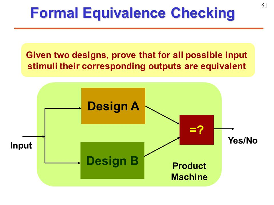 61 Formal Equivalence Checking Given two designs, prove that for all possible input stimuli their corresponding outputs are equivalent Design A Design