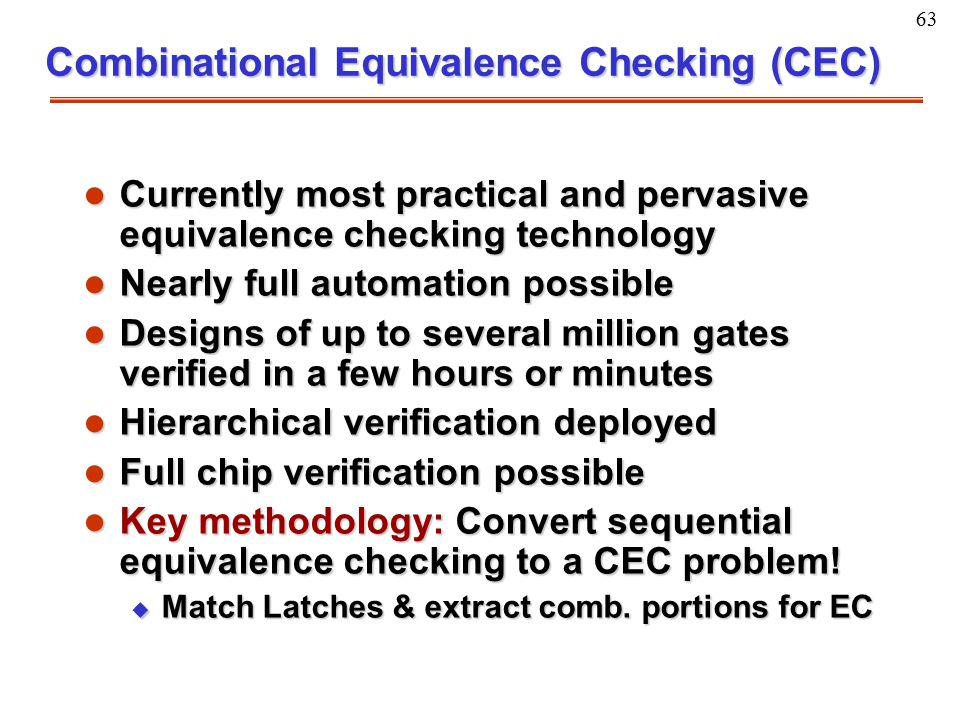 63 Combinational Equivalence Checking (CEC) l Currently most practical and pervasive equivalence checking technology l Nearly full automation possible