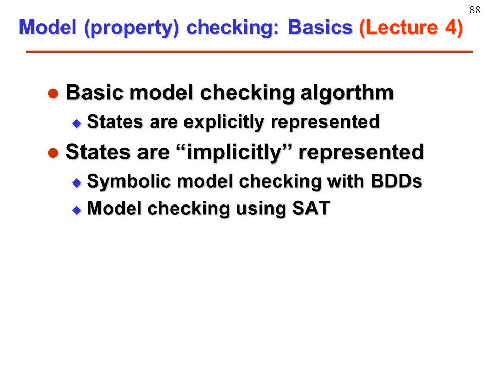 "88 Model (property) checking: Basics (Lecture 4) l Basic model checking algorthm u States are explicitly represented l States are ""implicitly"" represe"