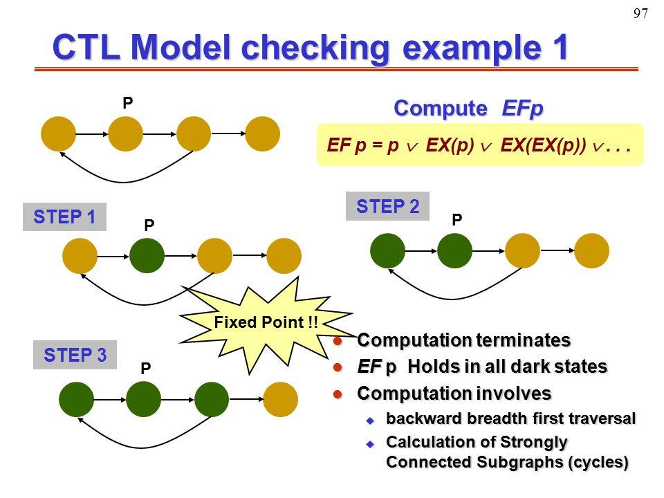 97 CTL Model checking example 1 P Compute EFp EF p = p  EX(p)  EX(EX(p)) ... P P P STEP 1 STEP 3 STEP 2 Fixed Point !! l Computation terminates l E