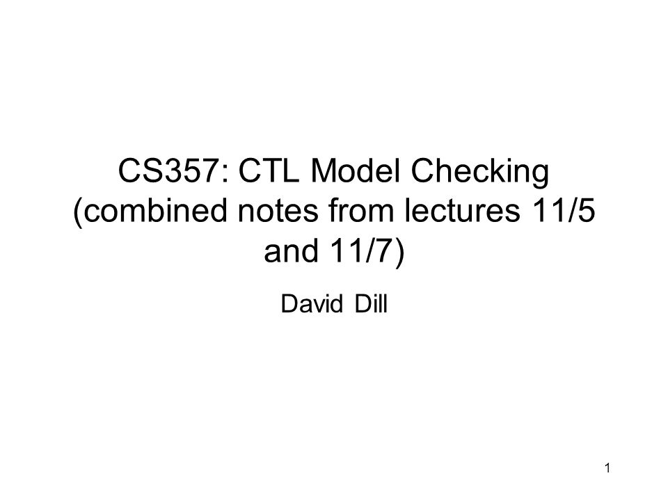 CS357: CTL Model Checking (combined notes from lectures 11/5 and 11/7) David Dill 1