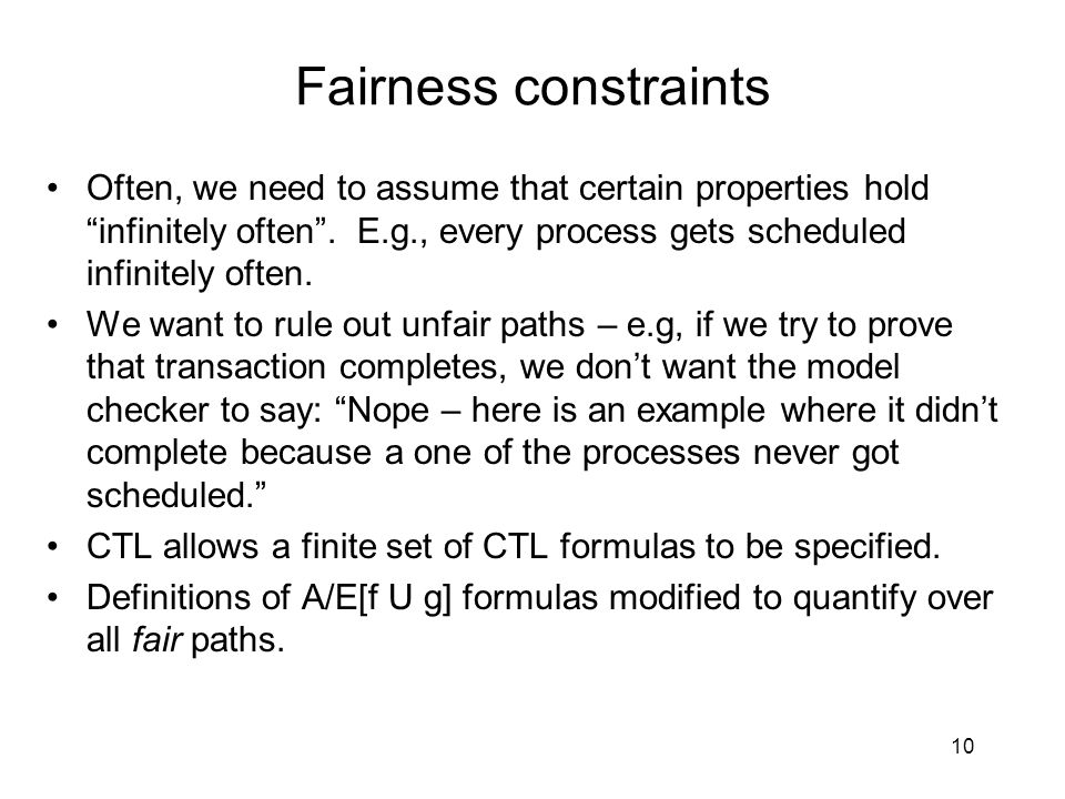 "Fairness constraints Often, we need to assume that certain properties hold ""infinitely often"". E.g., every process gets scheduled infinitely often. We"
