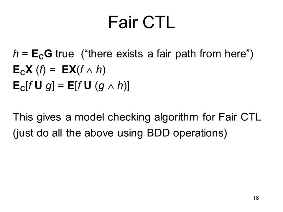 16 Fair CTL h = E C G true ( there exists a fair path from here ) E C X (f) = EX(f  h) E C [f U g] = E[f U (g  h)] This gives a model checking algorithm for Fair CTL (just do all the above using BDD operations)