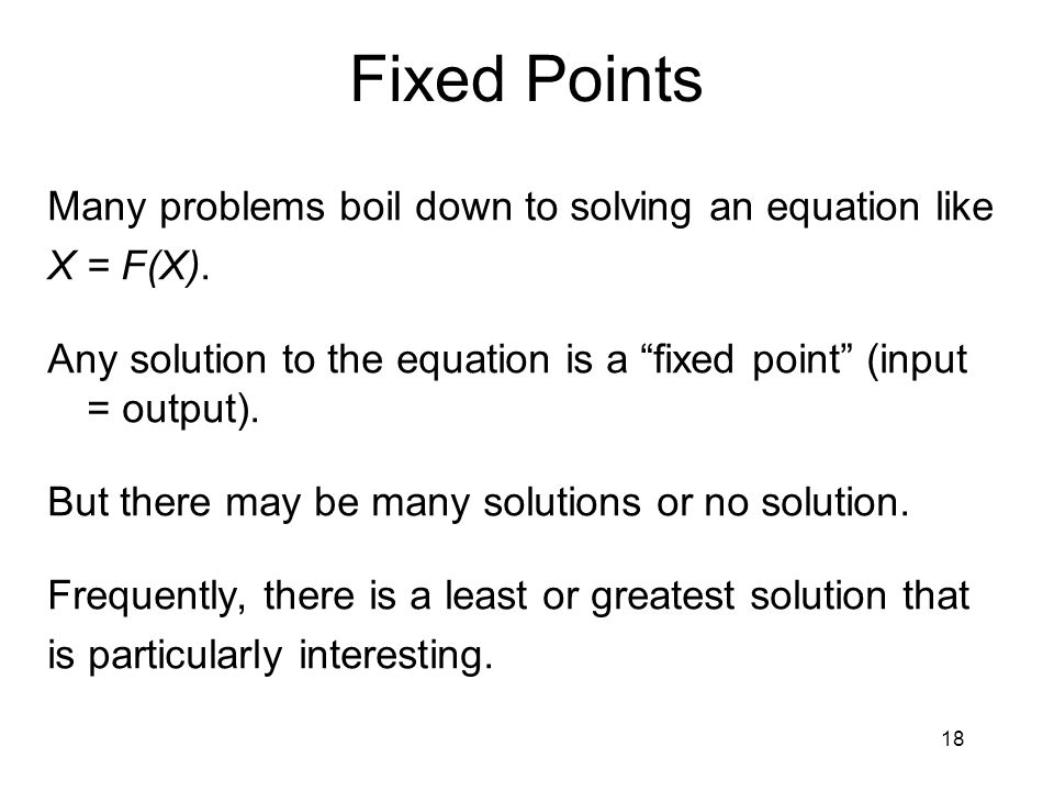 "18 Fixed Points Many problems boil down to solving an equation like X = F(X). Any solution to the equation is a ""fixed point"" (input = output). But th"