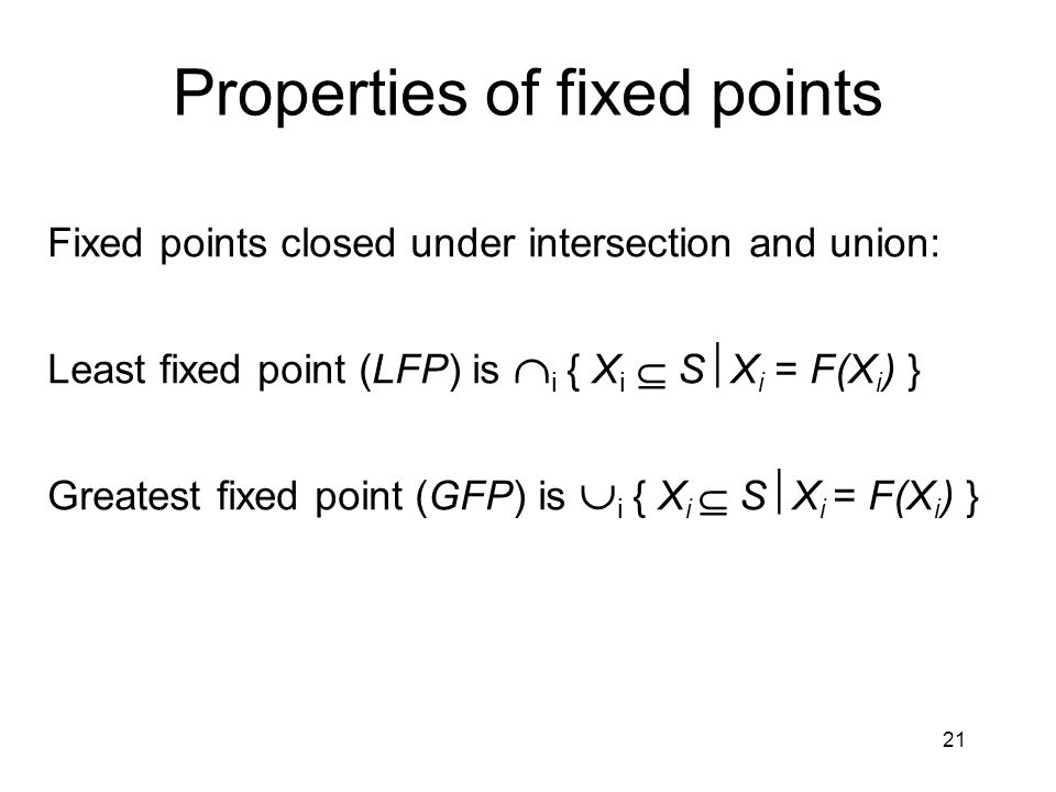 21 Properties of fixed points Fixed points closed under intersection and union: Least fixed point (LFP) is  i { X i  S  X i = F(X i ) } Greatest fixed point (GFP) is  i { X i  S  X i = F(X i ) }