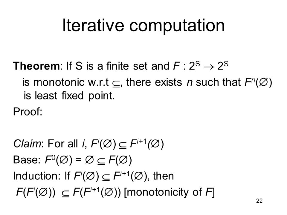 22 Iterative computation Theorem: If S is a finite set and F : 2 S  2 S is monotonic w.r.t , there exists n such that F n (  ) is least fixed point.