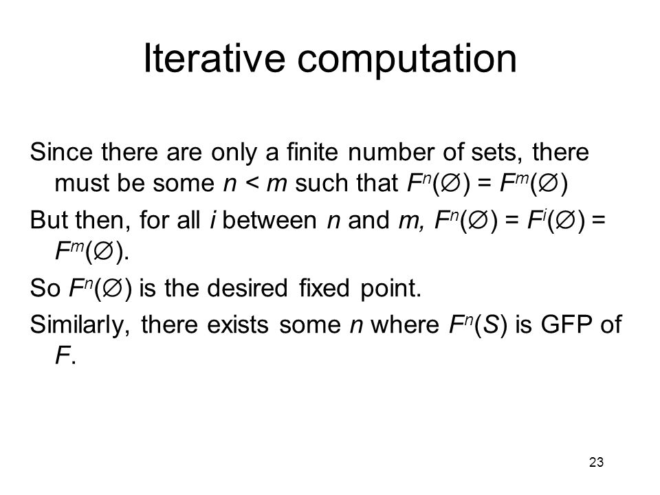 23 Iterative computation Since there are only a finite number of sets, there must be some n < m such that F n (  ) = F m (  ) But then, for all i be