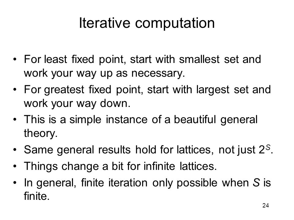 24 Iterative computation For least fixed point, start with smallest set and work your way up as necessary. For greatest fixed point, start with larges