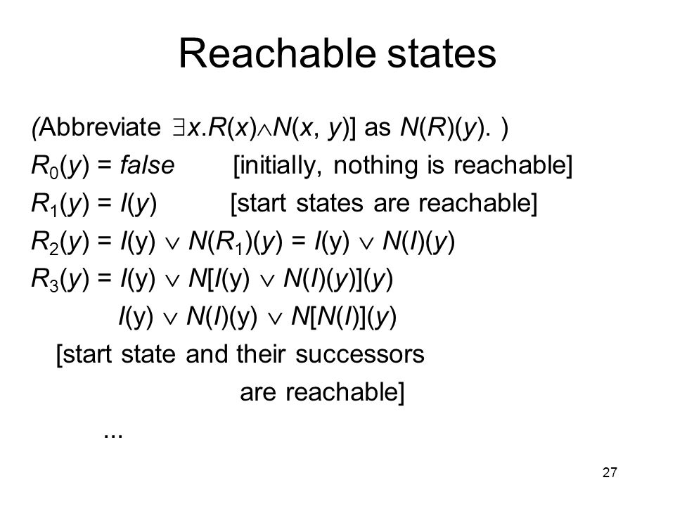 27 Reachable states (Abbreviate  x.R(x)  N(x, y)] as N(R)(y). ) R 0 (y) = false [initially, nothing is reachable] R 1 (y) = I(y) [start states are r