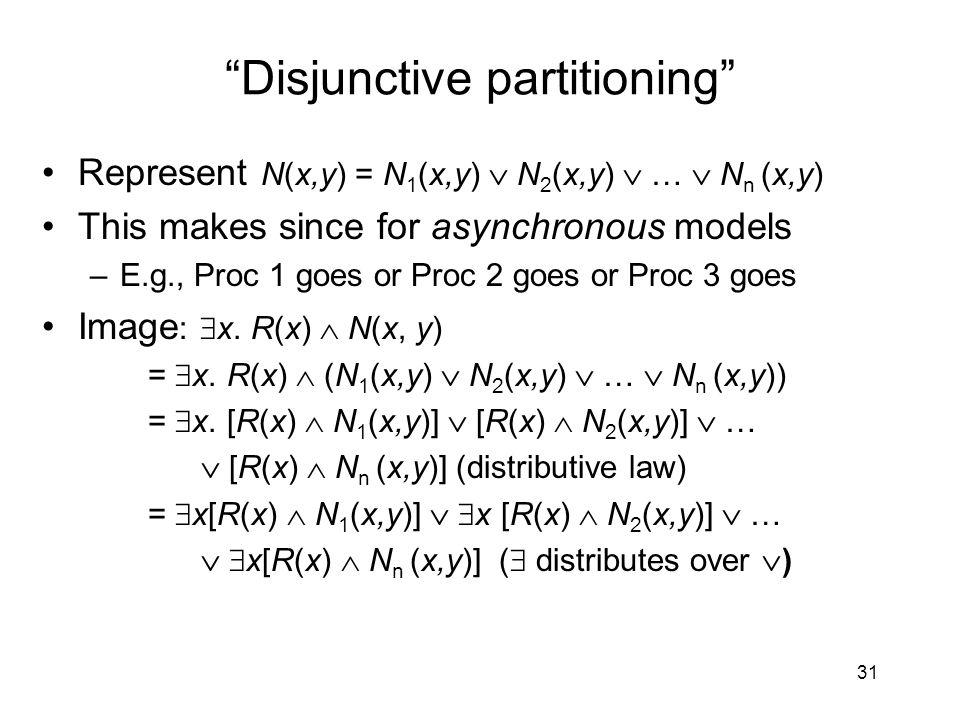 Disjunctive partitioning Represent N(x,y) = N 1 (x,y)  N 2 (x,y)  …  N n (x,y) This makes since for asynchronous models –E.g., Proc 1 goes or Proc 2 goes or Proc 3 goes Image :  x.