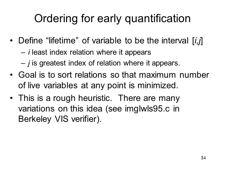 34 Ordering for early quantification Define lifetime of variable to be the interval [i,j] –i least index relation where it appears –j is greatest index of relation where it appears.