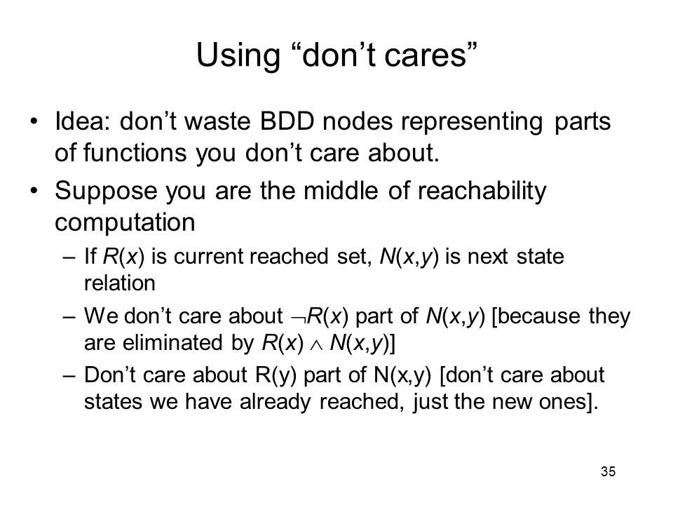 "Using ""don't cares"" Idea: don't waste BDD nodes representing parts of functions you don't care about. Suppose you are the middle of reachability compu"