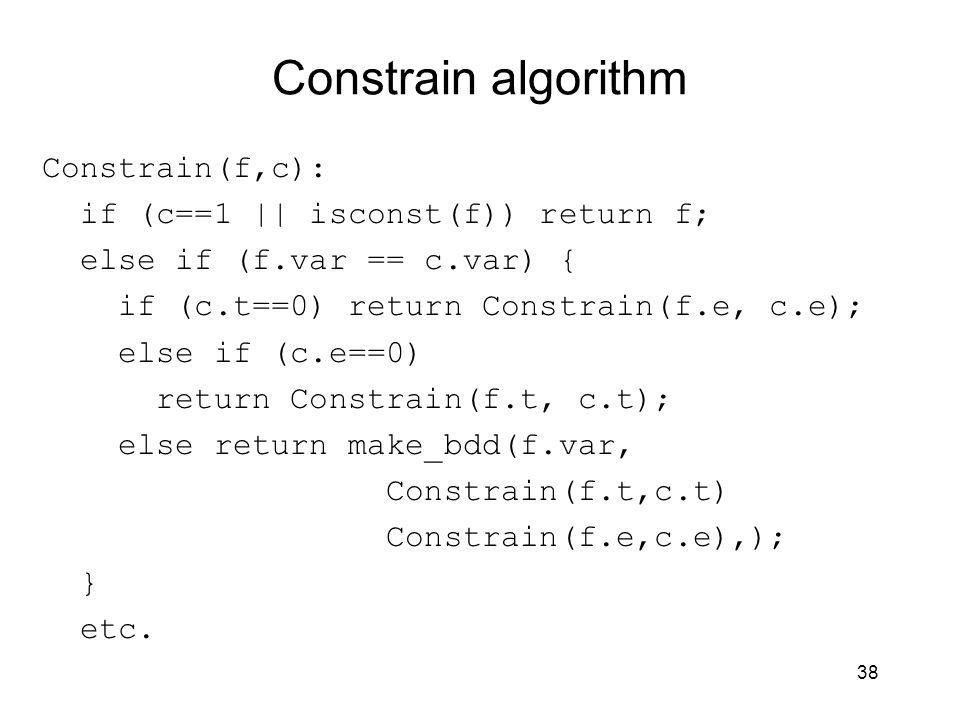 38 Constrain algorithm Constrain(f,c): if (c==1 || isconst(f)) return f; else if (f.var == c.var) { if (c.t==0) return Constrain(f.e, c.e); else if (c.e==0) return Constrain(f.t, c.t); else return make_bdd(f.var, Constrain(f.t,c.t) Constrain(f.e,c.e),); } etc.