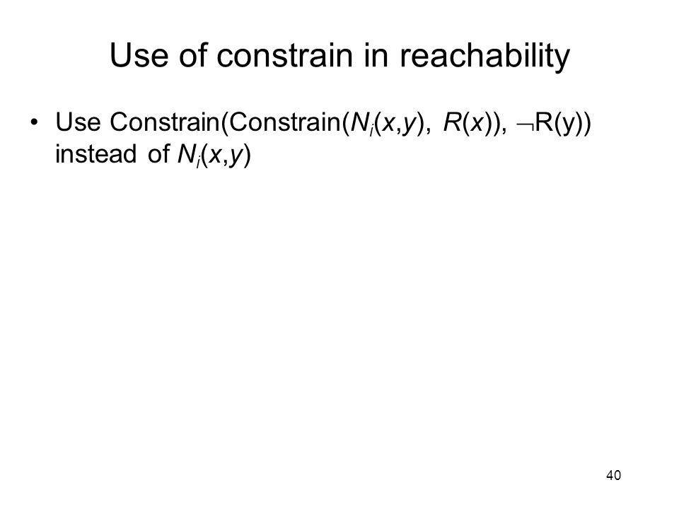 Use of constrain in reachability Use Constrain(Constrain(N i (x,y), R(x)),  R(y)) instead of N i (x,y) 40