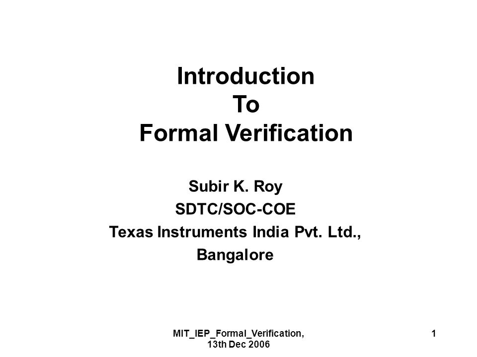 MIT_IEP_Formal_Verification, 13th Dec 2006 72 Conclusions Verification and design needs to be done concurrently.
