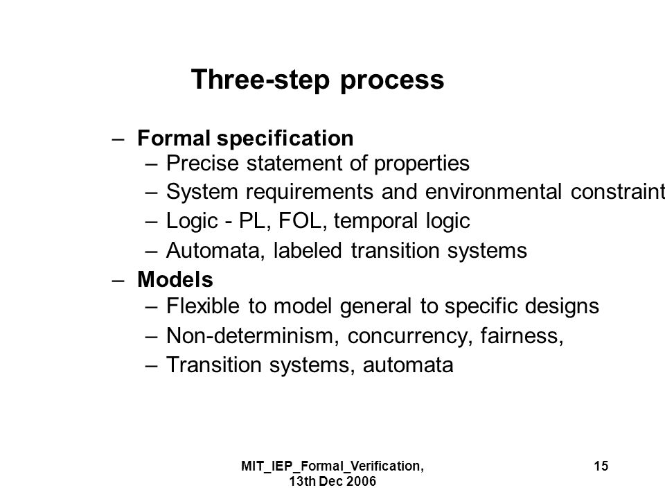 MIT_IEP_Formal_Verification, 13th Dec 2006 15 Three-step process –Formal specification –Precise statement of properties –System requirements and environmental constraints –Logic - PL, FOL, temporal logic –Automata, labeled transition systems –Models –Flexible to model general to specific designs –Non-determinism, concurrency, fairness, –Transition systems, automata