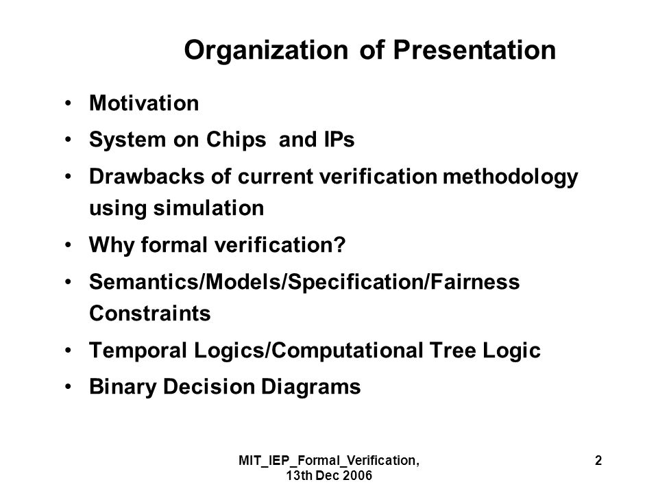 MIT_IEP_Formal_Verification, 13th Dec 2006 2 Organization of Presentation Motivation System on Chips and IPs Drawbacks of current verification methodology using simulation Why formal verification.