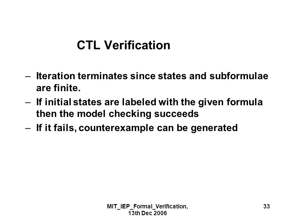 MIT_IEP_Formal_Verification, 13th Dec 2006 33 CTL Verification –Iteration terminates since states and subformulae are finite.