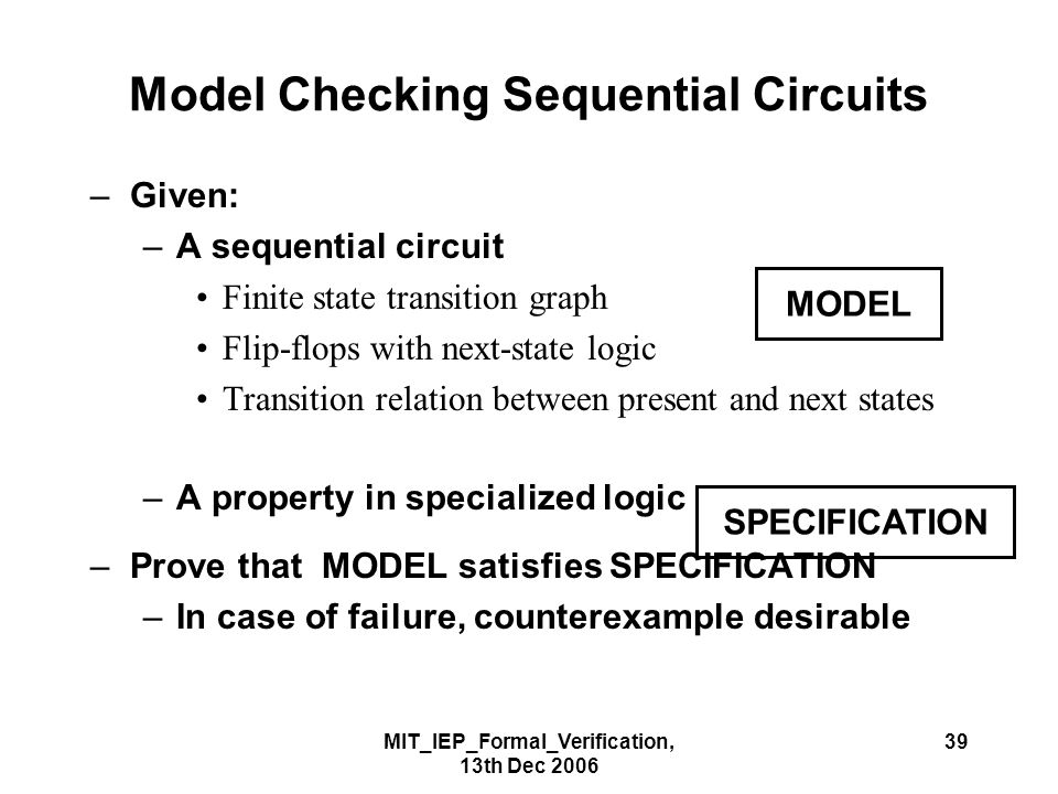 MIT_IEP_Formal_Verification, 13th Dec 2006 39 Model Checking Sequential Circuits –Given: –A sequential circuit Finite state transition graph Flip-flops with next-state logic Transition relation between present and next states –A property in specialized logic –Prove that MODEL satisfies SPECIFICATION –In case of failure, counterexample desirable MODEL SPECIFICATION