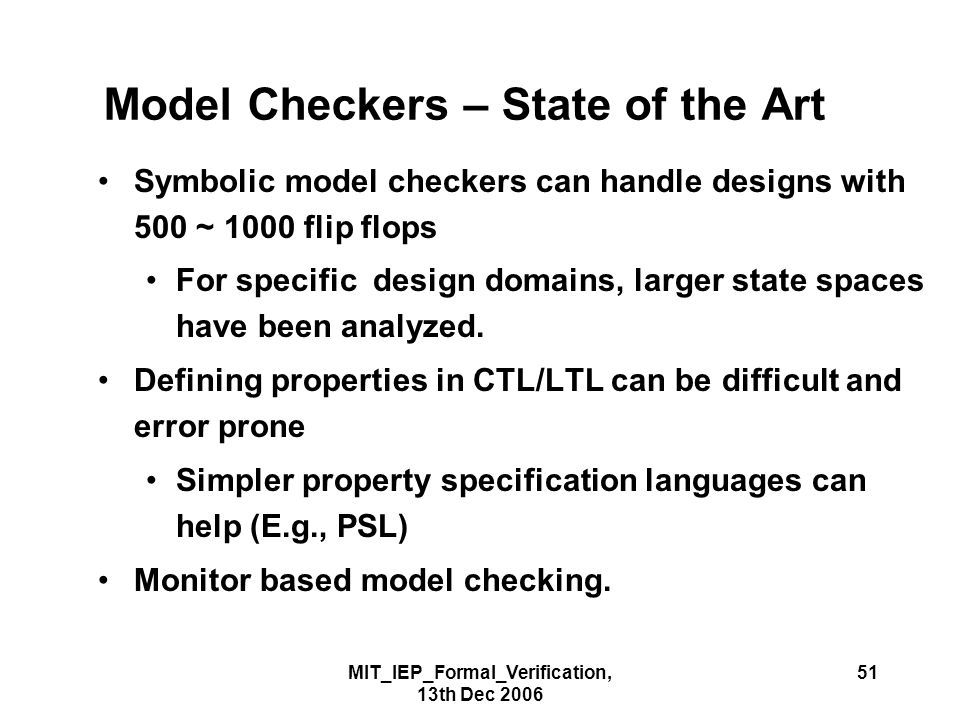 MIT_IEP_Formal_Verification, 13th Dec 2006 51 Model Checkers – State of the Art Symbolic model checkers can handle designs with 500 ~ 1000 flip flops For specific design domains, larger state spaces have been analyzed.