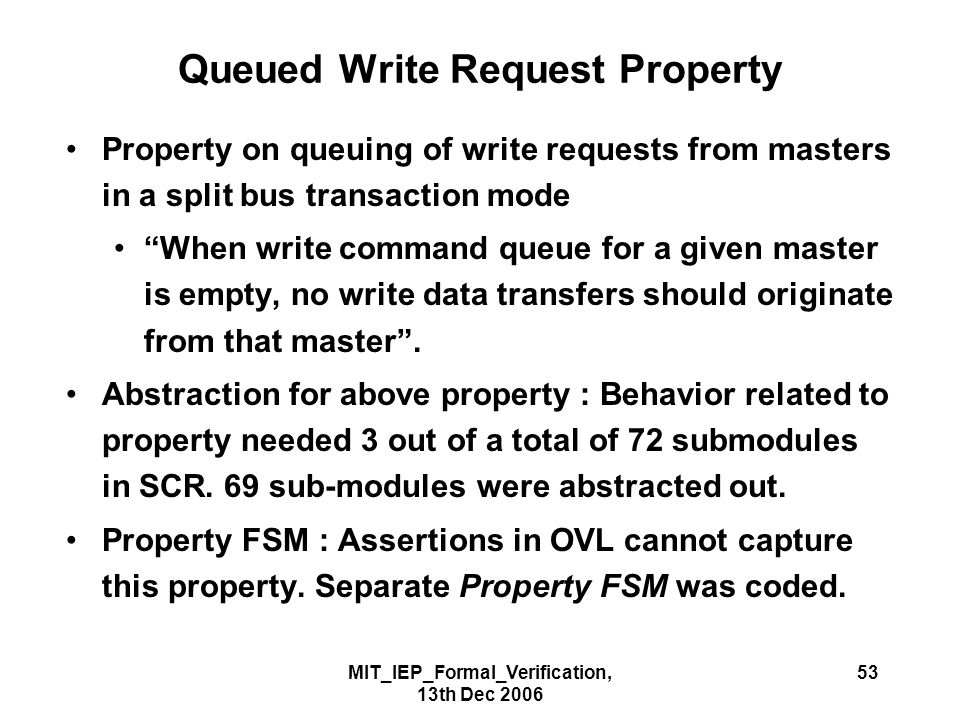 MIT_IEP_Formal_Verification, 13th Dec 2006 53 Queued Write Request Property Property on queuing of write requests from masters in a split bus transaction mode When write command queue for a given master is empty, no write data transfers should originate from that master .