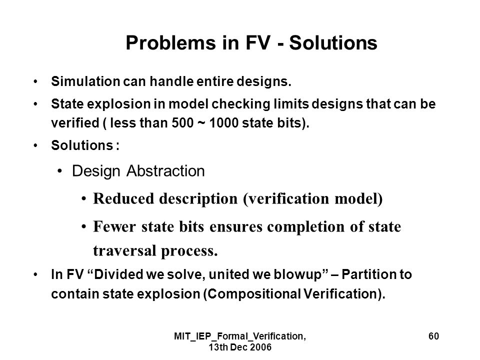 MIT_IEP_Formal_Verification, 13th Dec 2006 60 Problems in FV - Solutions Simulation can handle entire designs.