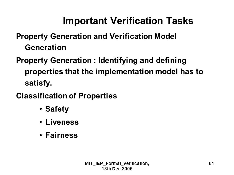 MIT_IEP_Formal_Verification, 13th Dec 2006 61 Important Verification Tasks Property Generation and Verification Model Generation Property Generation : Identifying and defining properties that the implementation model has to satisfy.