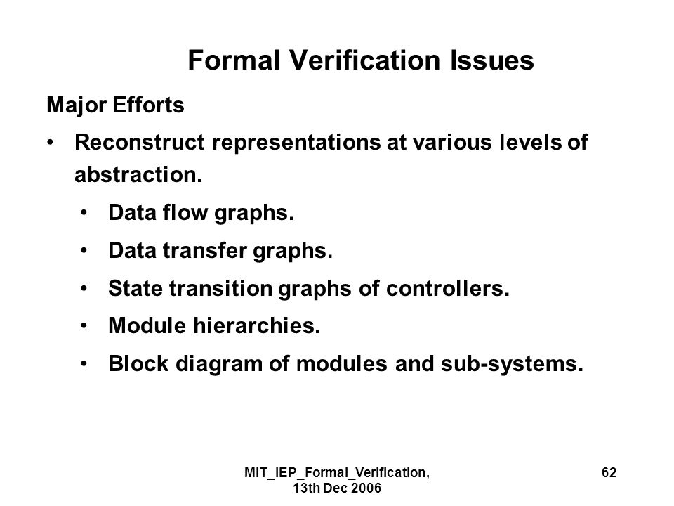 MIT_IEP_Formal_Verification, 13th Dec 2006 62 Formal Verification Issues Major Efforts Reconstruct representations at various levels of abstraction.