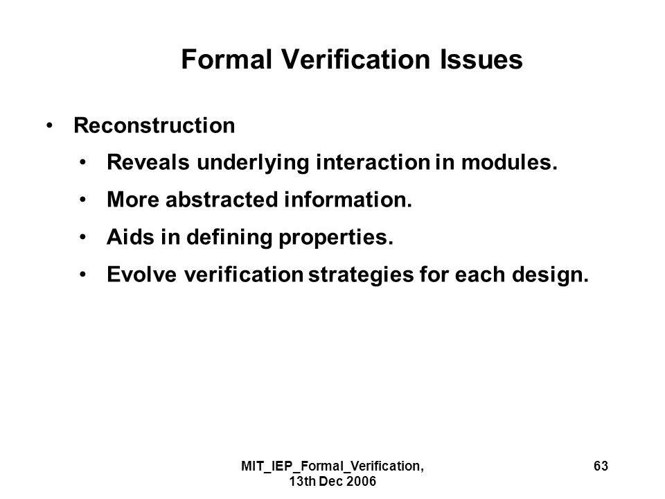 MIT_IEP_Formal_Verification, 13th Dec 2006 63 Formal Verification Issues Reconstruction Reveals underlying interaction in modules.