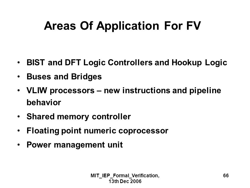 MIT_IEP_Formal_Verification, 13th Dec 2006 66 Areas Of Application For FV BIST and DFT Logic Controllers and Hookup Logic Buses and Bridges VLIW processors – new instructions and pipeline behavior Shared memory controller Floating point numeric coprocessor Power management unit