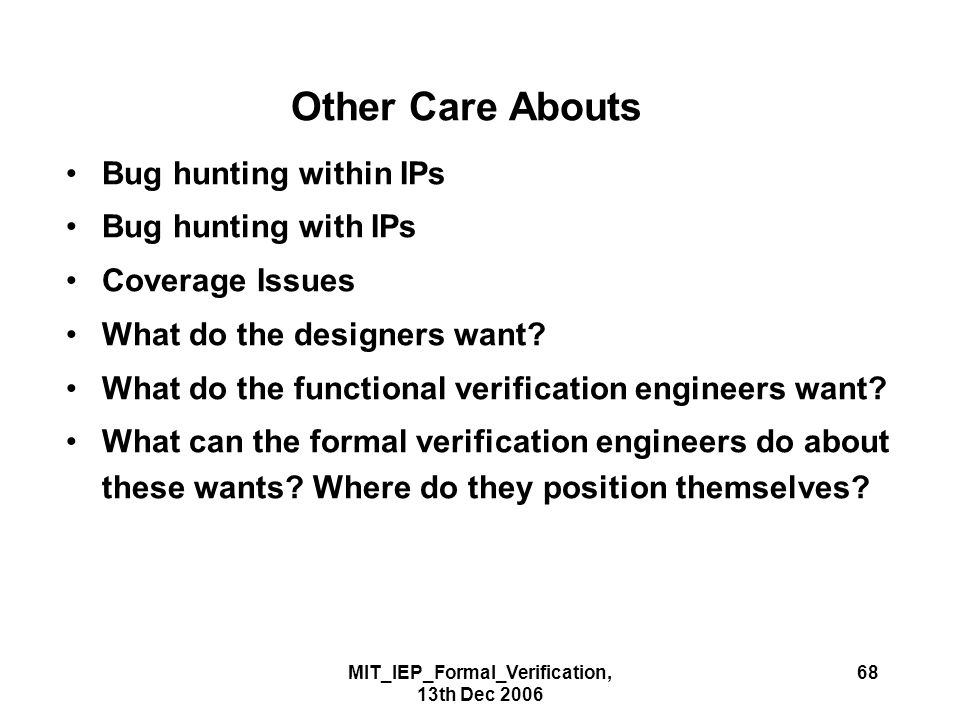 MIT_IEP_Formal_Verification, 13th Dec 2006 68 Other Care Abouts Bug hunting within IPs Bug hunting with IPs Coverage Issues What do the designers want.