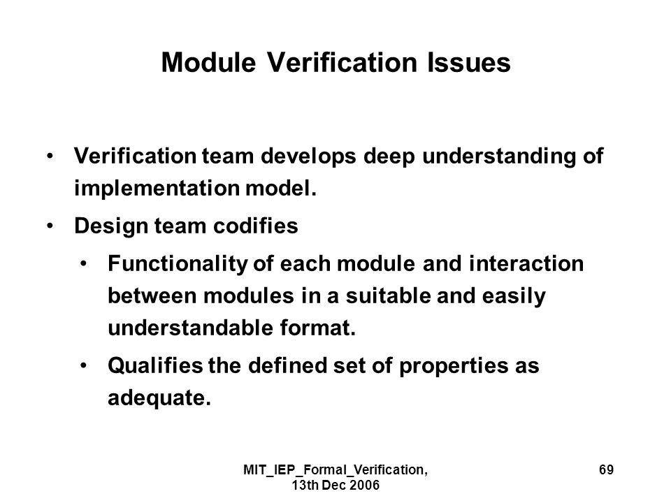 MIT_IEP_Formal_Verification, 13th Dec 2006 69 Module Verification Issues Verification team develops deep understanding of implementation model. Design