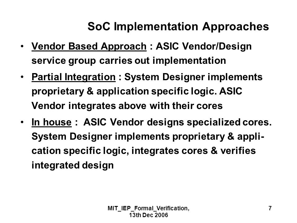 MIT_IEP_Formal_Verification, 13th Dec 2006 7 SoC Implementation Approaches Vendor Based Approach : ASIC Vendor/Design service group carries out implementation Partial Integration : System Designer implements proprietary & application specific logic.