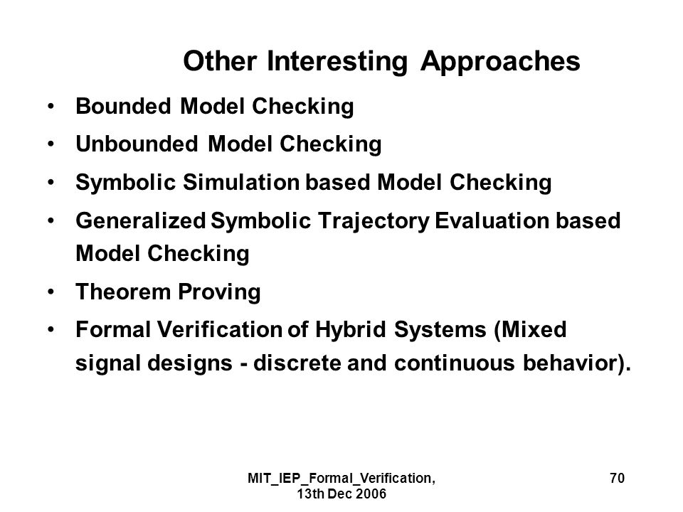 MIT_IEP_Formal_Verification, 13th Dec 2006 70 Other Interesting Approaches Bounded Model Checking Unbounded Model Checking Symbolic Simulation based Model Checking Generalized Symbolic Trajectory Evaluation based Model Checking Theorem Proving Formal Verification of Hybrid Systems (Mixed signal designs - discrete and continuous behavior).