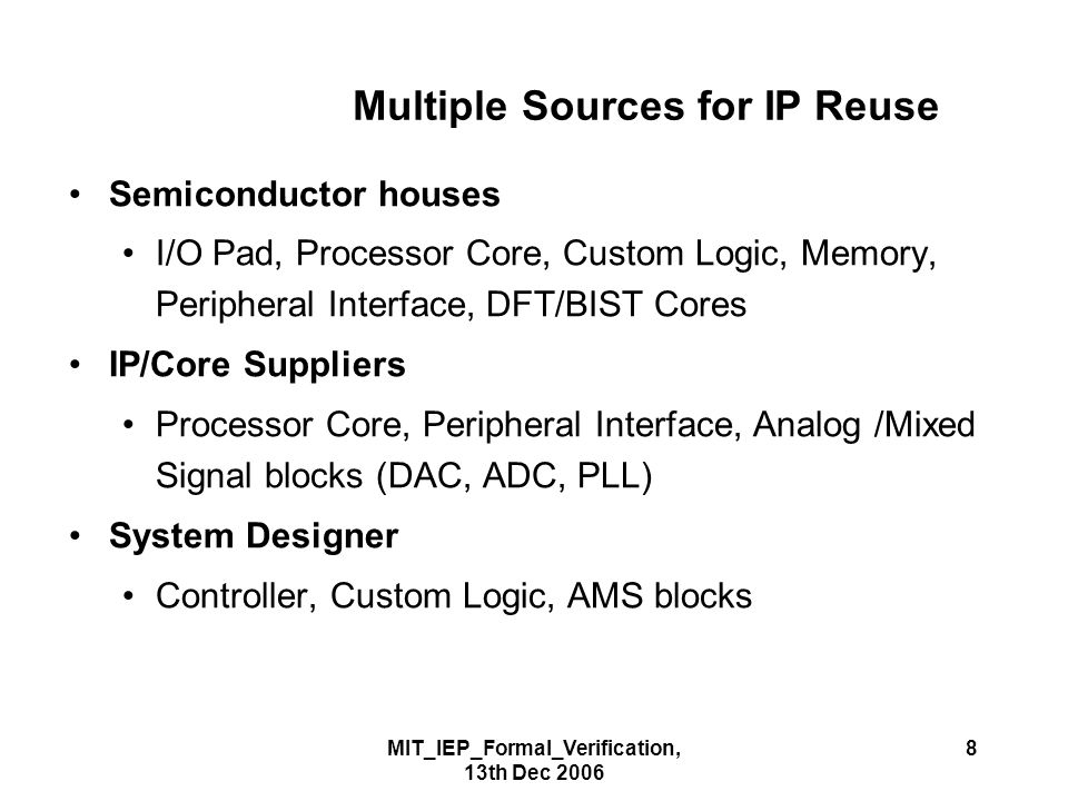 MIT_IEP_Formal_Verification, 13th Dec 2006 8 Multiple Sources for IP Reuse Semiconductor houses I/O Pad, Processor Core, Custom Logic, Memory, Peripheral Interface, DFT/BIST Cores IP/Core Suppliers Processor Core, Peripheral Interface, Analog /Mixed Signal blocks (DAC, ADC, PLL) System Designer Controller, Custom Logic, AMS blocks