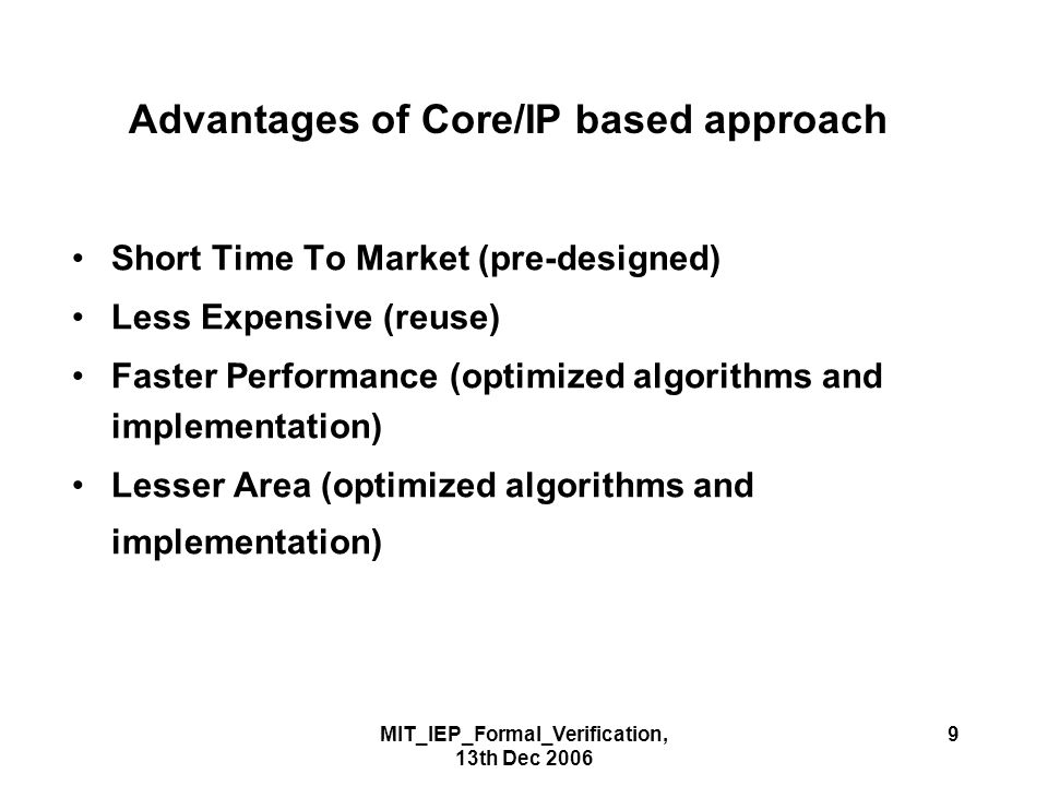 MIT_IEP_Formal_Verification, 13th Dec 2006 9 Advantages of Core/IP based approach Short Time To Market (pre-designed) Less Expensive (reuse) Faster Performance (optimized algorithms and implementation) Lesser Area (optimized algorithms and implementation)