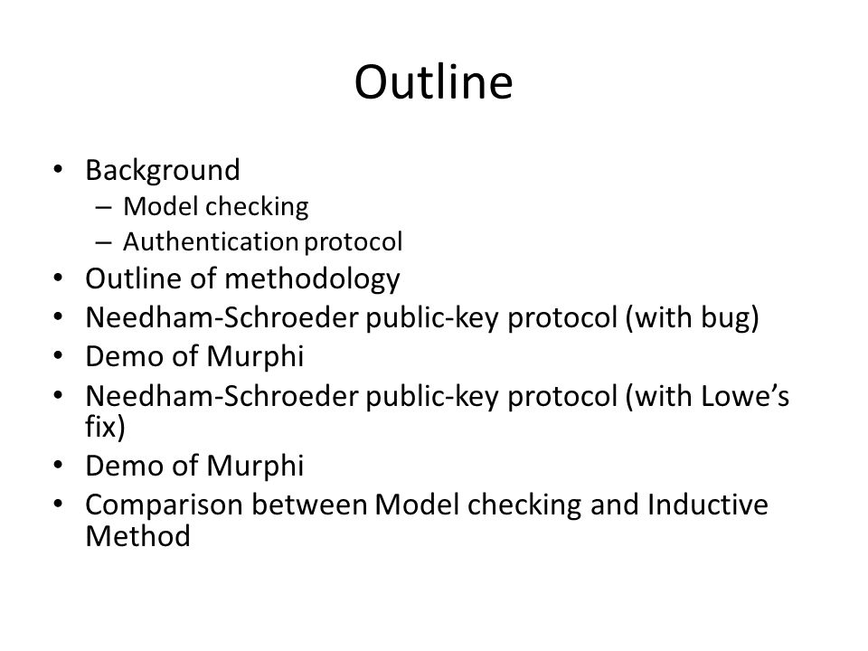 Comparison between Model Checking and Inductive Method Model CheckingInductive approach Checking abilityFinite-State (Not only finite, the states increased exponentially with the size) Infinite-State Human Intelligence Involved Modeling PhaseThe whole process Easy-to-usePeople who can program Mathematician or Ph.D in corresponding area?