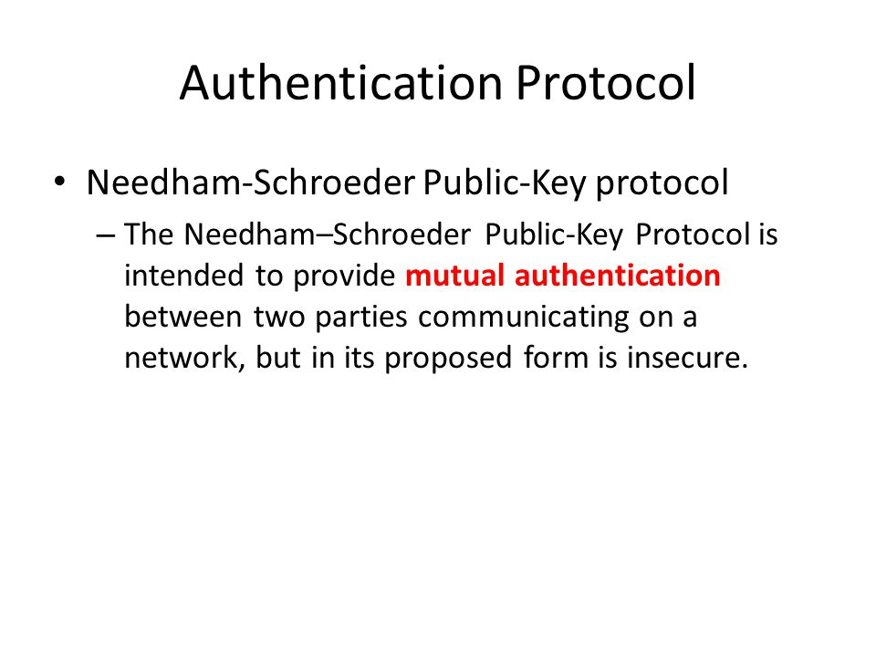 Authentication Protocol Needham-Schroeder Public-Key protocol – The Needham–Schroeder Public-Key Protocol is intended to provide mutual authentication