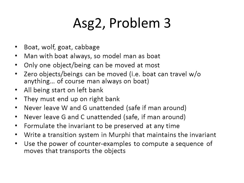 Asg2, Problem 3 Boat, wolf, goat, cabbage Man with boat always, so model man as boat Only one object/being can be moved at most Zero objects/beings can be moved (i.e.