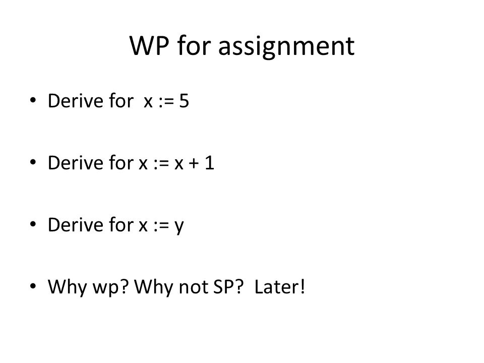WP for assignment Derive for x := 5 Derive for x := x + 1 Derive for x := y Why wp.