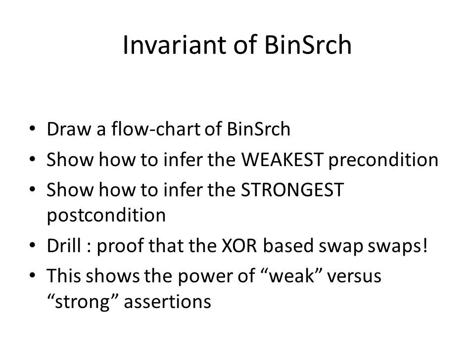 Invariant of BinSrch Draw a flow-chart of BinSrch Show how to infer the WEAKEST precondition Show how to infer the STRONGEST postcondition Drill : proof that the XOR based swap swaps.