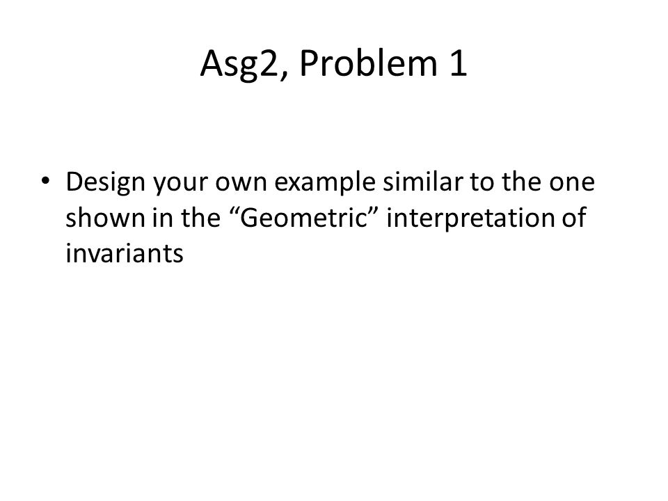 Asg2, Problem 1 Design your own example similar to the one shown in the Geometric interpretation of invariants