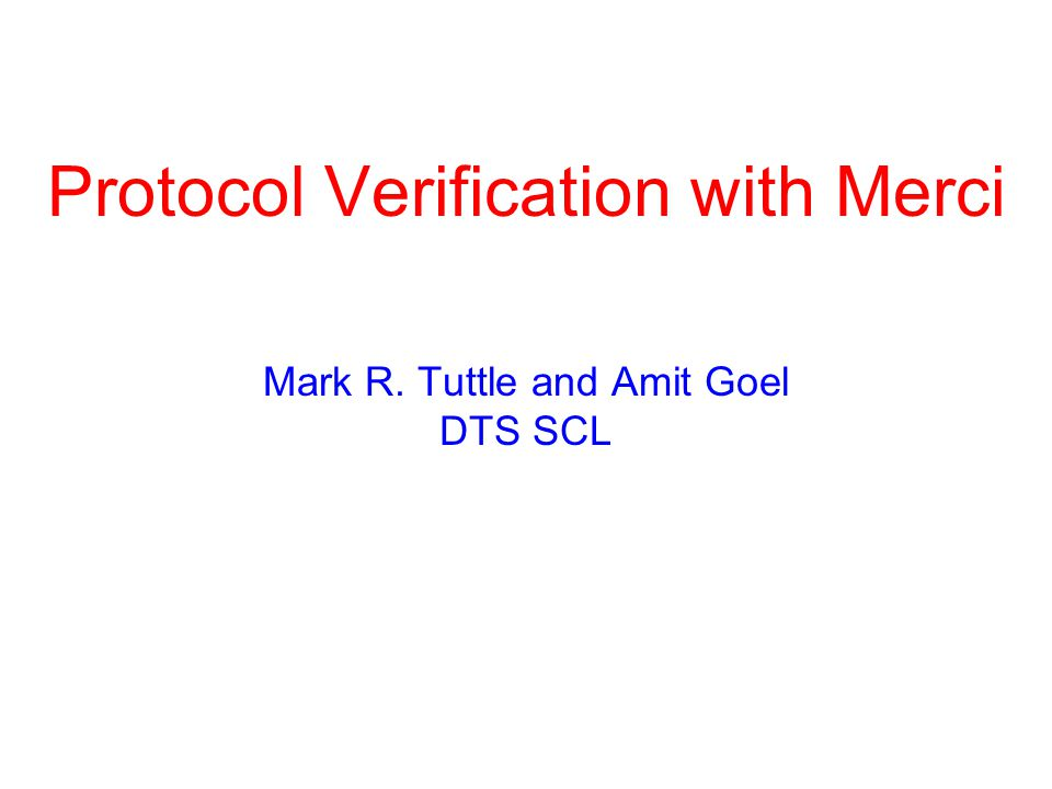 Protocol Verification with Merci Mark R. Tuttle and Amit Goel DTS SCL