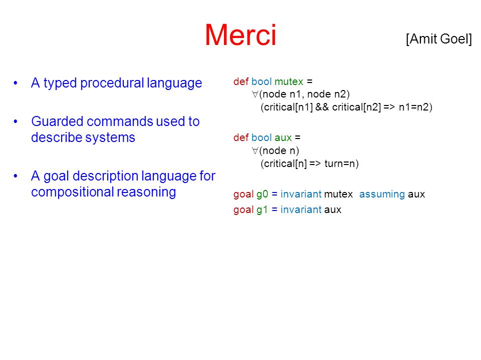Merci A typed procedural language Guarded commands used to describe systems A goal description language for compositional reasoning def bool mutex = 