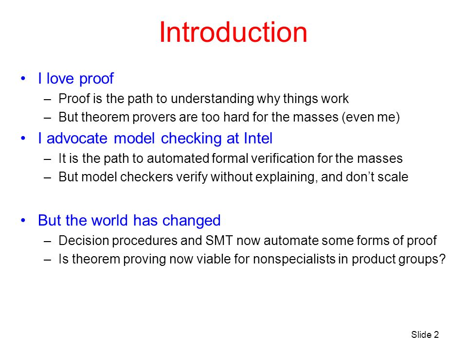 Introduction I love proof –Proof is the path to understanding why things work –But theorem provers are too hard for the masses (even me) I advocate mo