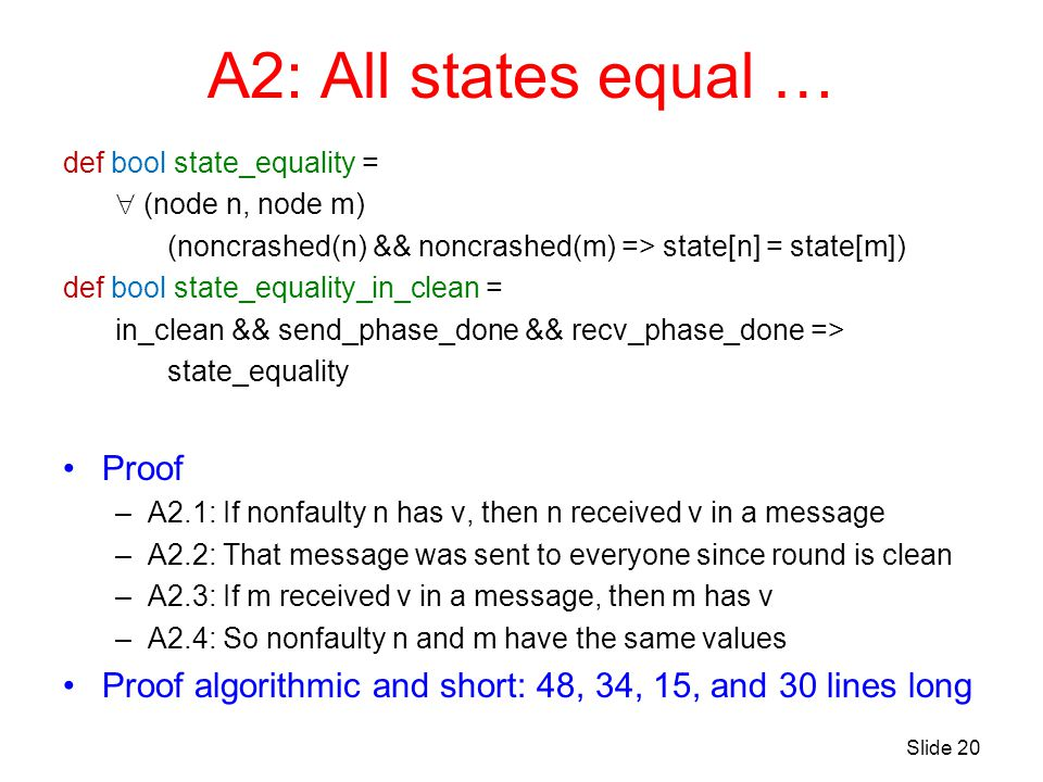 A2: All states equal … def bool state_equality =  (node n, node m) (noncrashed(n) && noncrashed(m) => state[n] = state[m]) def bool state_equality_in_clean = in_clean && send_phase_done && recv_phase_done => state_equality Proof –A2.1: If nonfaulty n has v, then n received v in a message –A2.2: That message was sent to everyone since round is clean –A2.3: If m received v in a message, then m has v –A2.4: So nonfaulty n and m have the same values Proof algorithmic and short: 48, 34, 15, and 30 lines long Slide 20