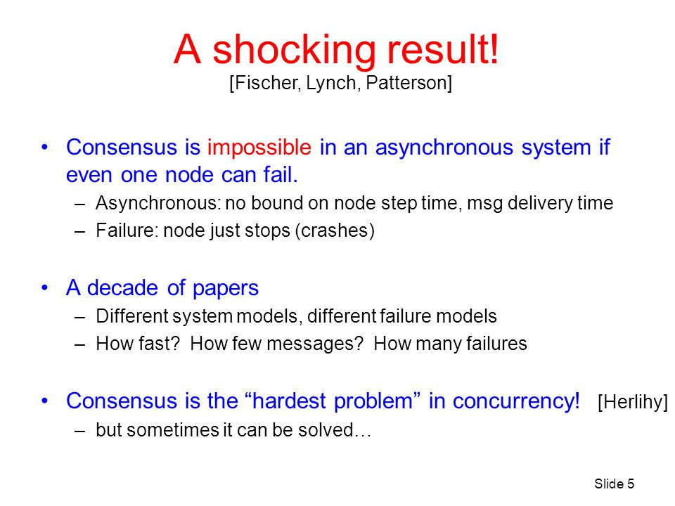 A shocking result! Consensus is impossible in an asynchronous system if even one node can fail. –Asynchronous: no bound on node step time, msg deliver