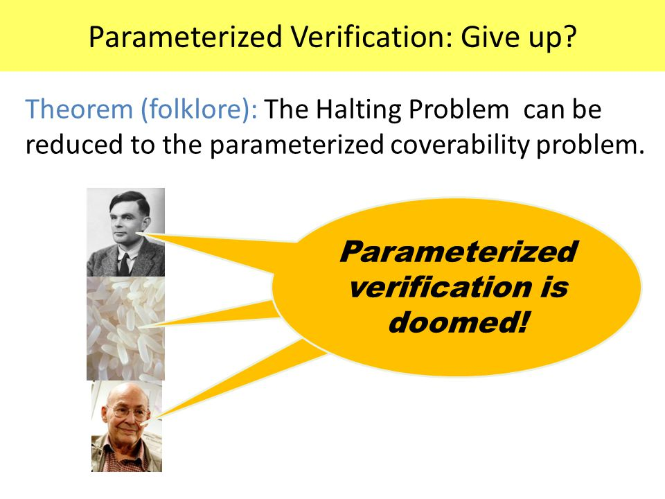 Parameterized Verification: Give up? Theorem (folklore): The Halting Problem can be reduced to the parameterized coverability problem. Parameterized v